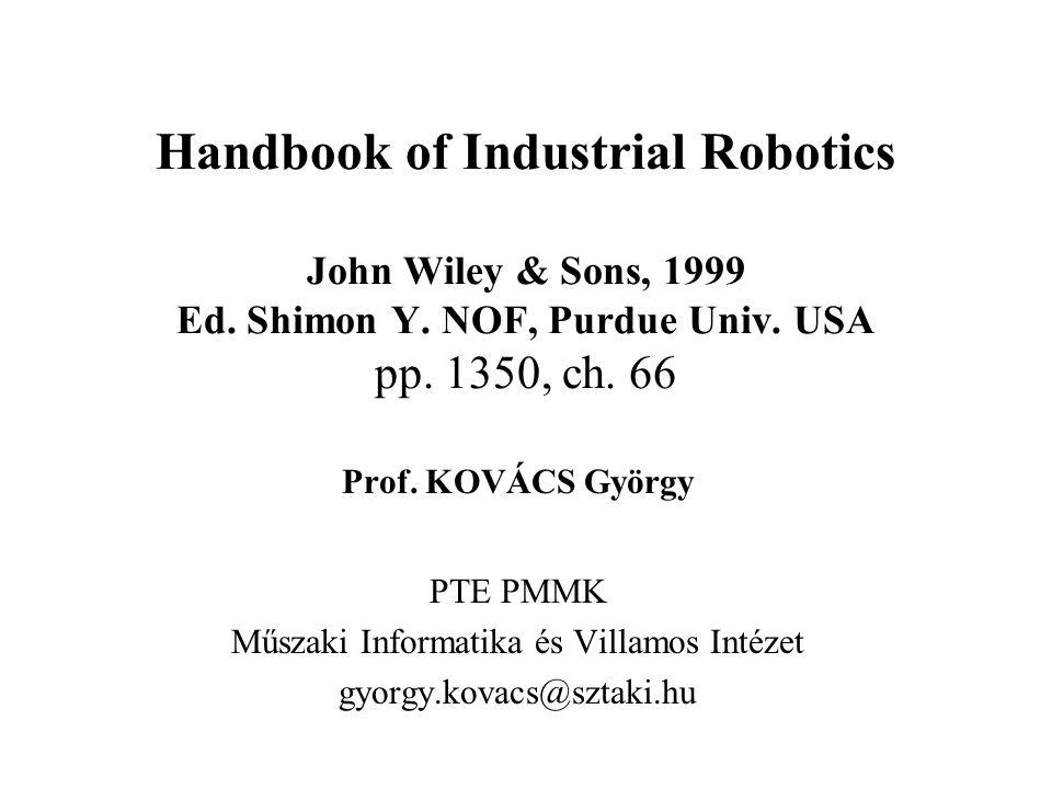 Handbook of Industrial Robotics John Wiley & Sons, 1999 Ed. Shimon Y. NOF, Purdue Univ. USA pp. 1350, ch. 66 Prof. KOVÁCS György PTE PMMK Műszaki Info