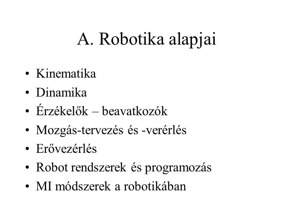 A. Robotika alapjai Kinematika Dinamika Érzékelők – beavatkozók Mozgás-tervezés és -verérlés Erővezérlés Robot rendszerek és programozás MI módszerek