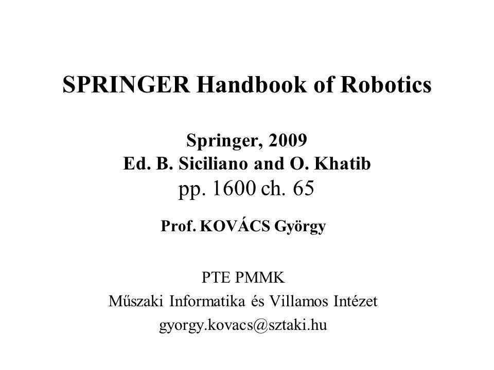 SPRINGER Handbook of Robotics Springer, 2009 Ed. B. Siciliano and O. Khatib pp. 1600 ch. 65 Prof. KOVÁCS György PTE PMMK Műszaki Informatika és Villam