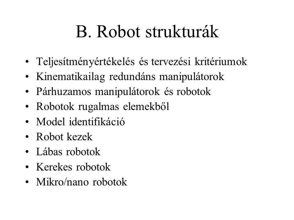 B. Robot strukturák Teljesítményértékelés és tervezési kritériumok Kinematikailag redundáns manipulátorok Párhuzamos manipulátorok és robotok Robotok
