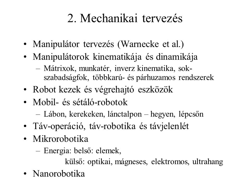 2. Mechanikai tervezés Manipulátor tervezés (Warnecke et al.) Manipulátorok kinematikája és dinamikája –Mátrixok, munkatér, inverz kinematika, sok- sz