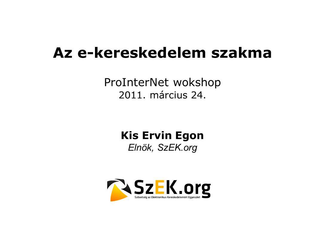 Az e-kereskedelem szakma ProInterNet wokshop 2011. március 24. Kis Ervin Egon Elnök, SzEK.org