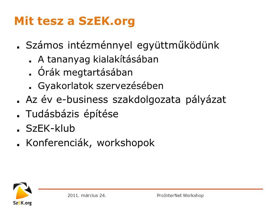 2011. március 24.ProInterNet Workshop Mit tesz a SzEK.org ■ Számos intézménnyel együttműködünk ■ A tananyag kialakításában ■ Órák megtartásában ■ Gyak