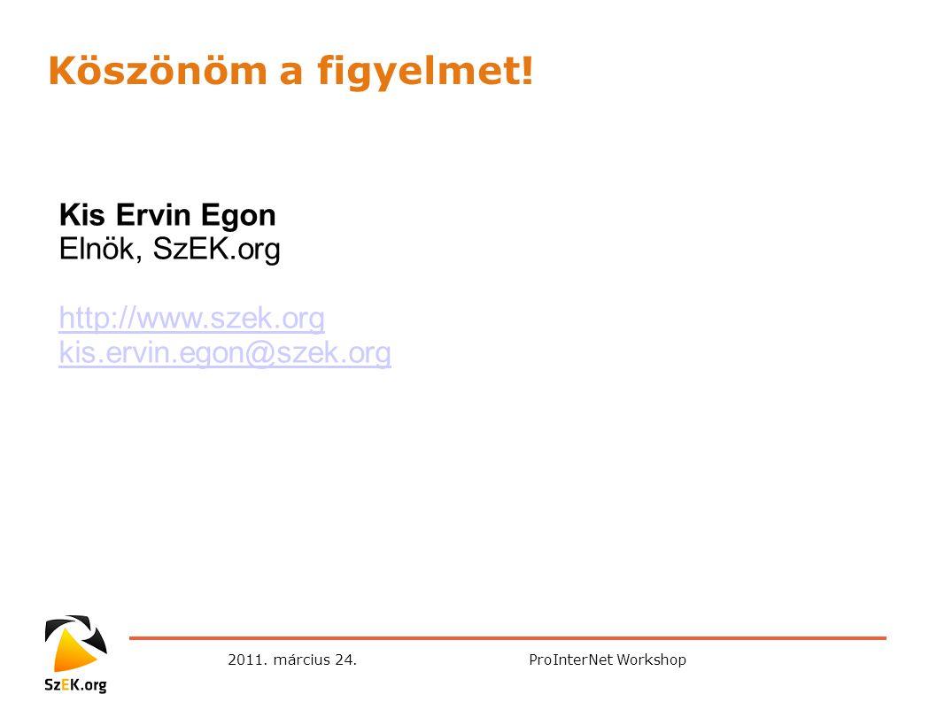 2011. március 24.ProInterNet Workshop Kis Ervin Egon Elnök, SzEK.org http://www.szek.org kis.ervin.egon@szek.org Köszönöm a figyelmet!