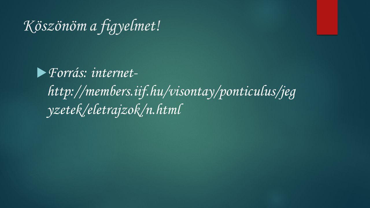 Köszönöm a figyelmet!  Forrás: internet- http://members.iif.hu/visontay/ponticulus/jeg yzetek/eletrajzok/n.html
