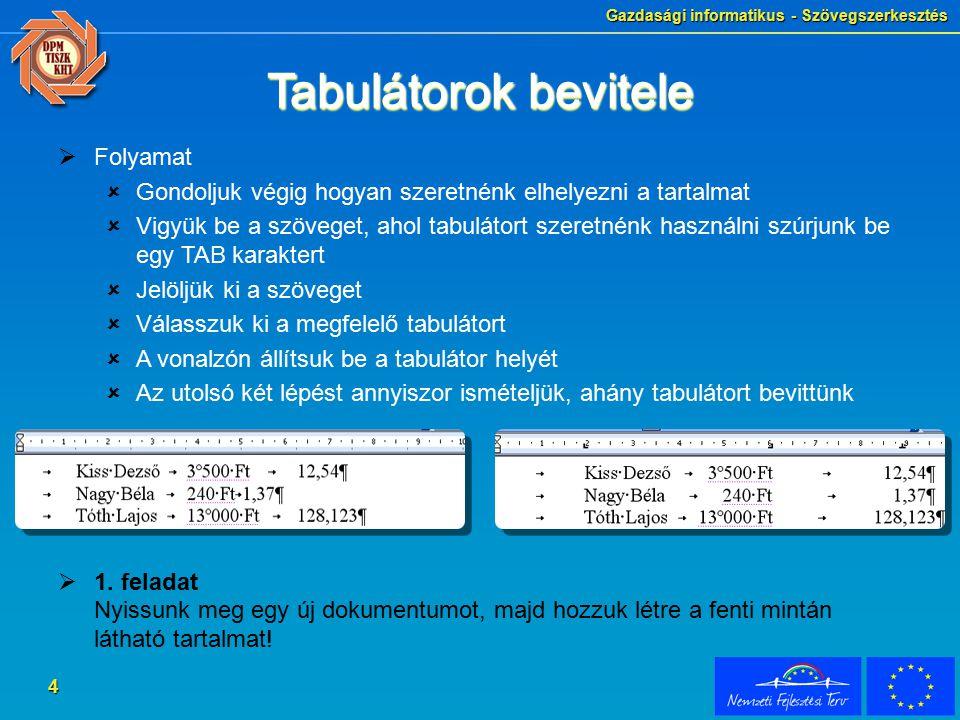 Gazdasági informatikus - Szövegszerkesztés 4 Tabulátorok bevitele  Folyamat  Gondoljuk végig hogyan szeretnénk elhelyezni a tartalmat  Vigyük be a szöveget, ahol tabulátort szeretnénk használni szúrjunk be egy TAB karaktert  Jelöljük ki a szöveget  Válasszuk ki a megfelelő tabulátort  A vonalzón állítsuk be a tabulátor helyét  Az utolsó két lépést annyiszor ismételjük, ahány tabulátort bevittünk  1.