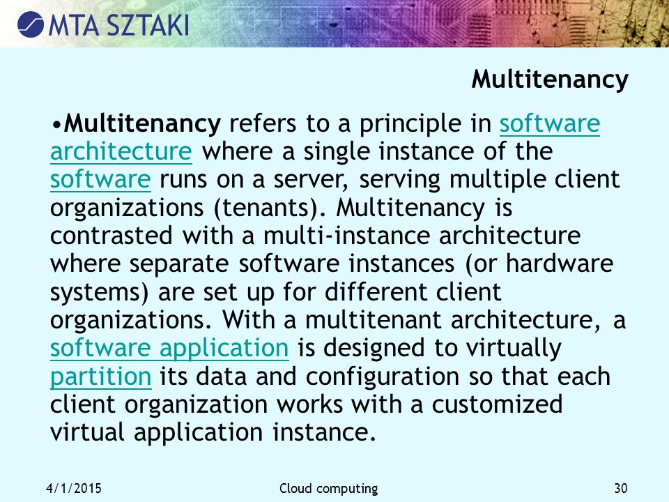 4/1/2015Cloud computing 30 Multitenancy Multitenancy refers to a principle in software architecture where a single instance of the software runs on a server, serving multiple client organizations (tenants).