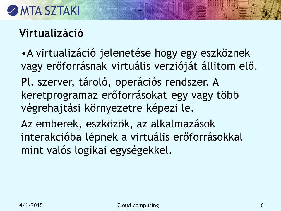 4/1/2015Cloud computing 6 Virtualizáció A virtualizáció jelenetése hogy egy eszköznek vagy erőforrásnak virtuális verzióját állitom elő. Pl. szerver,