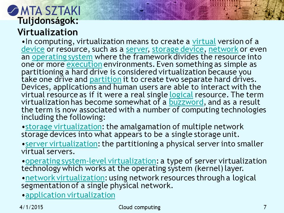 4/1/2015Cloud computing 7 Tuljdonságok: Virtualization In computing, virtualization means to create a virtual version of a device or resource, such as a server, storage device, network or even an operating system where the framework divides the resource into one or more execution environments.