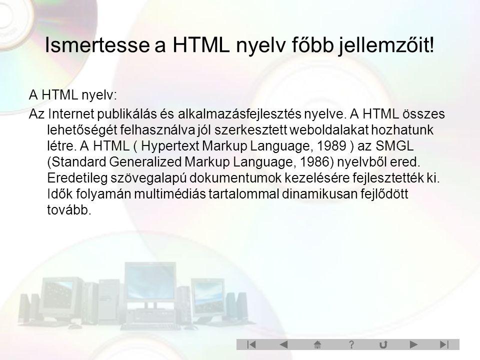 Ismertesse a HTML nyelv főbb jellemzőit! A HTML nyelv: Az Internet publikálás és alkalmazásfejlesztés nyelve. A HTML összes lehetőségét felhasználva j
