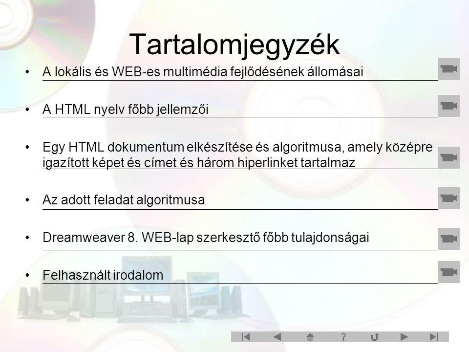 Tartalomjegyzék A lokális és WEB-es multimédia fejlődésének állomásai A HTML nyelv főbb jellemzői Egy HTML dokumentum elkészítése és algoritmusa, amely középre igazított képet és címet és három hiperlinket tartalmaz Az adott feladat algoritmusa Dreamweaver 8.