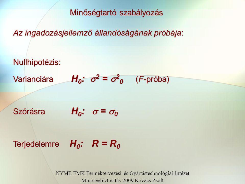 Minőségtartó szabályozás Az ingadozásjellemző állandóságának próbája: Nullhipotézis: Varianciára H 0 :  2 =  2 0 (F-próba) Szórásra H 0 :  =  0 Te