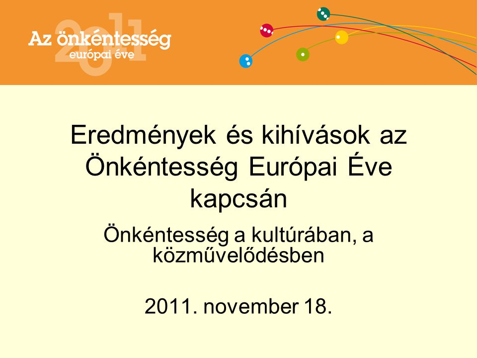 Eredmények és kihívások az Önkéntesség Európai Éve kapcsán Önkéntesség a kultúrában, a közművelődésben 2011.