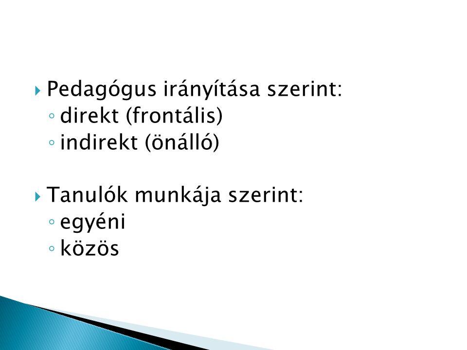  Pedagógus irányítása szerint: ◦ direkt (frontális) ◦ indirekt (önálló)  Tanulók munkája szerint: ◦ egyéni ◦ közös