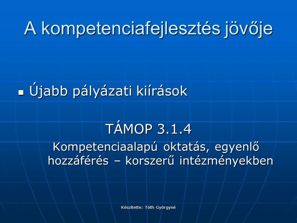 Készítette: Tóth Györgyné A kompetenciafejlesztés jövője Újabb pályázati kiírások Újabb pályázati kiírások TÁMOP 3.1.4 Kompetenciaalapú oktatás, egyenlő hozzáférés – korszerű intézményekben