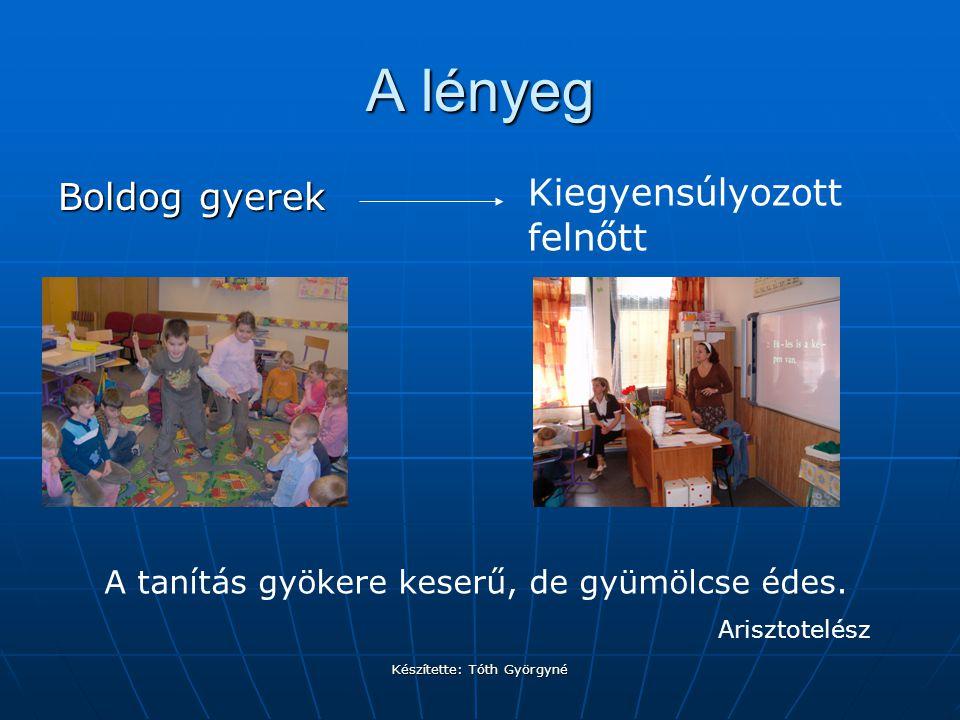 Készítette: Tóth Györgyné A lényeg Boldog gyerek Kiegyensúlyozott felnőtt A tanítás gyökere keserű, de gyümölcse édes.