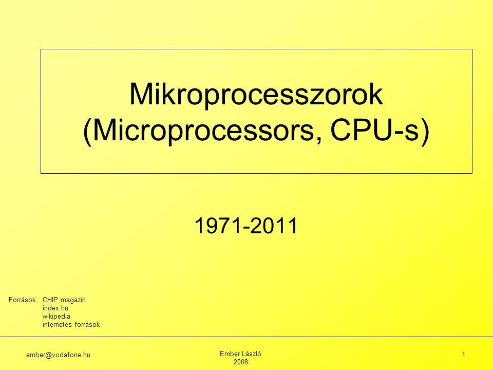 ember@vodafone.hu Ember László 2008 1 Mikroprocesszorok (Microprocessors, CPU-s) 1971-2011 Források: CHIP magazin index.hu wikipedia internetes források