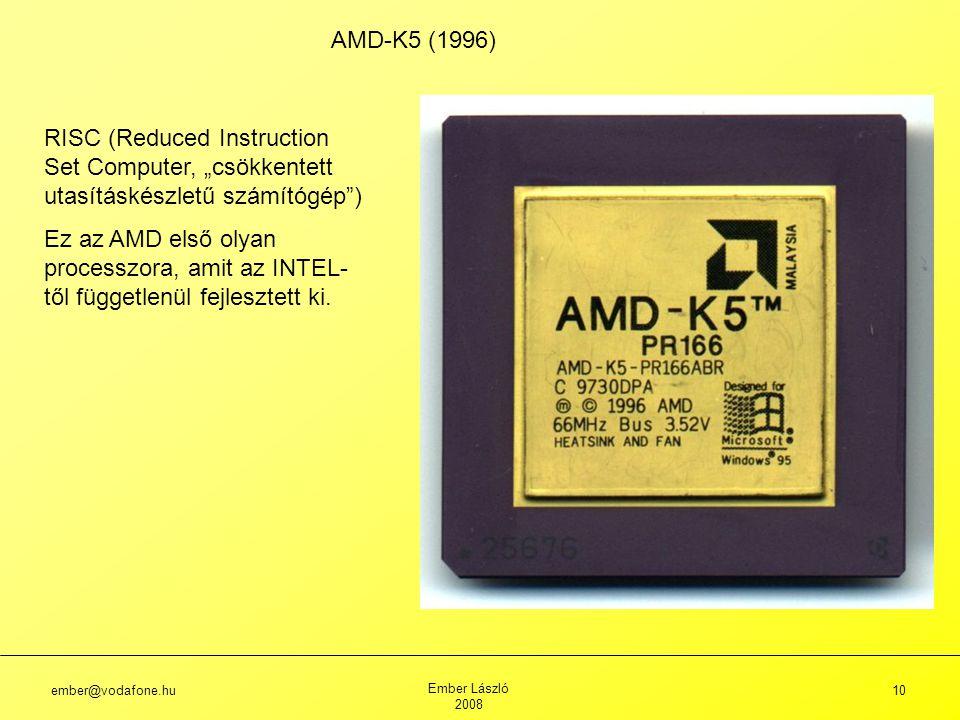 """ember@vodafone.hu Ember László 2008 10 AMD-K5 (1996) RISC (Reduced Instruction Set Computer, """"csökkentett utasításkészletű számítógép ) Ez az AMD első olyan processzora, amit az INTEL- től függetlenül fejlesztett ki."""