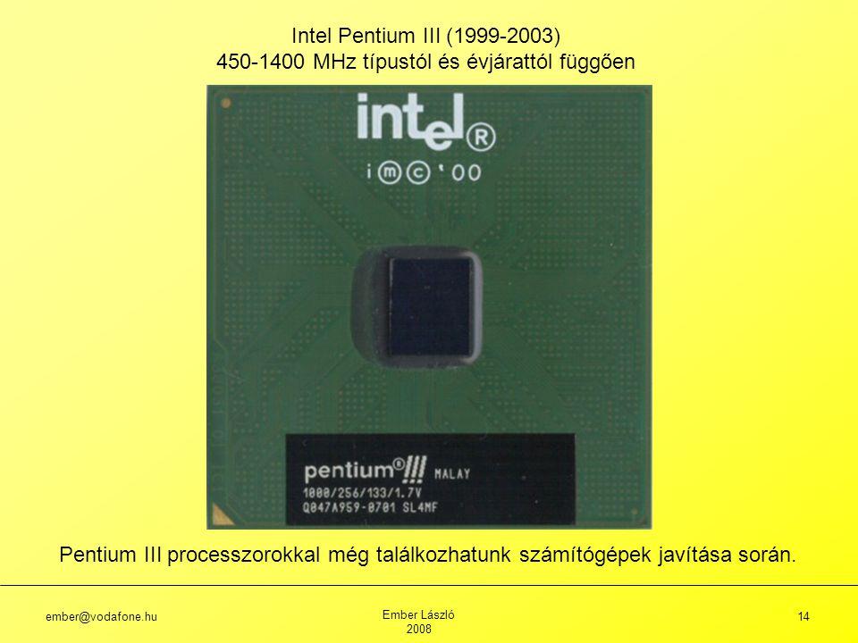 ember@vodafone.hu Ember László 2008 14 Intel Pentium III (1999-2003) 450-1400 MHz típustól és évjárattól függően Pentium III processzorokkal még találkozhatunk számítógépek javítása során.