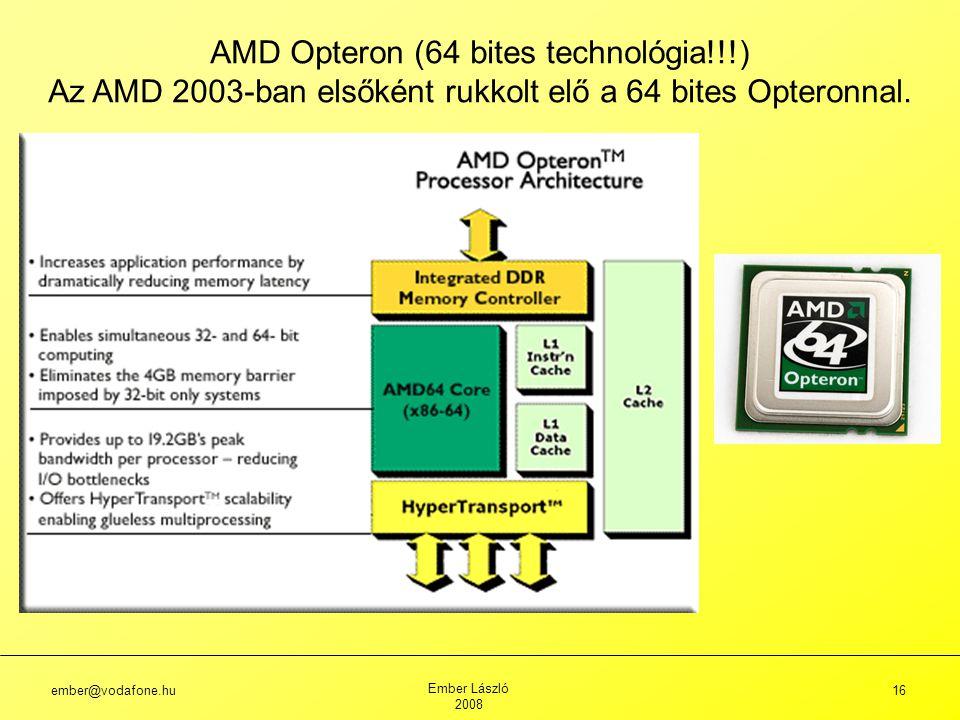 ember@vodafone.hu Ember László 2008 16 AMD Opteron (64 bites technológia!!!) Az AMD 2003-ban elsőként rukkolt elő a 64 bites Opteronnal.