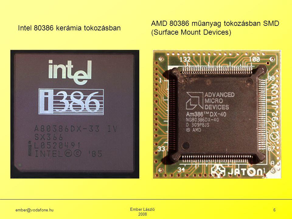 ember@vodafone.hu Ember László 2008 6 Intel 80386 kerámia tokozásban AMD 80386 műanyag tokozásban SMD (Surface Mount Devices)