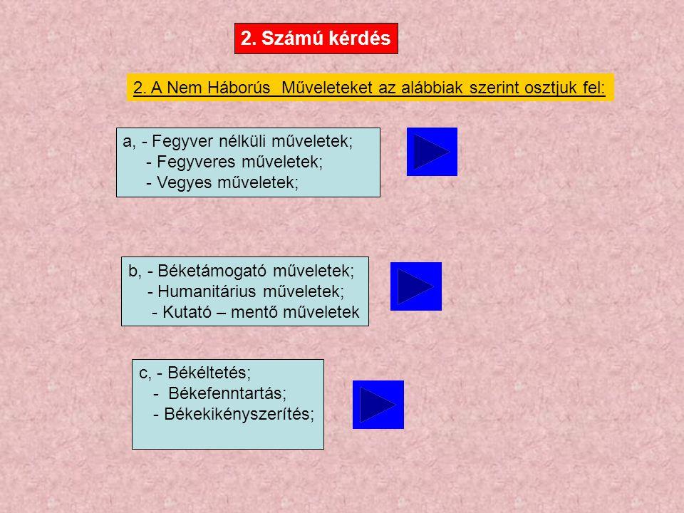 2. A Nem Háborús Műveleteket az alábbiak szerint osztjuk fel: a, - Fegyver nélküli műveletek; - Fegyveres műveletek; - Vegyes műveletek; b, - Béketámo