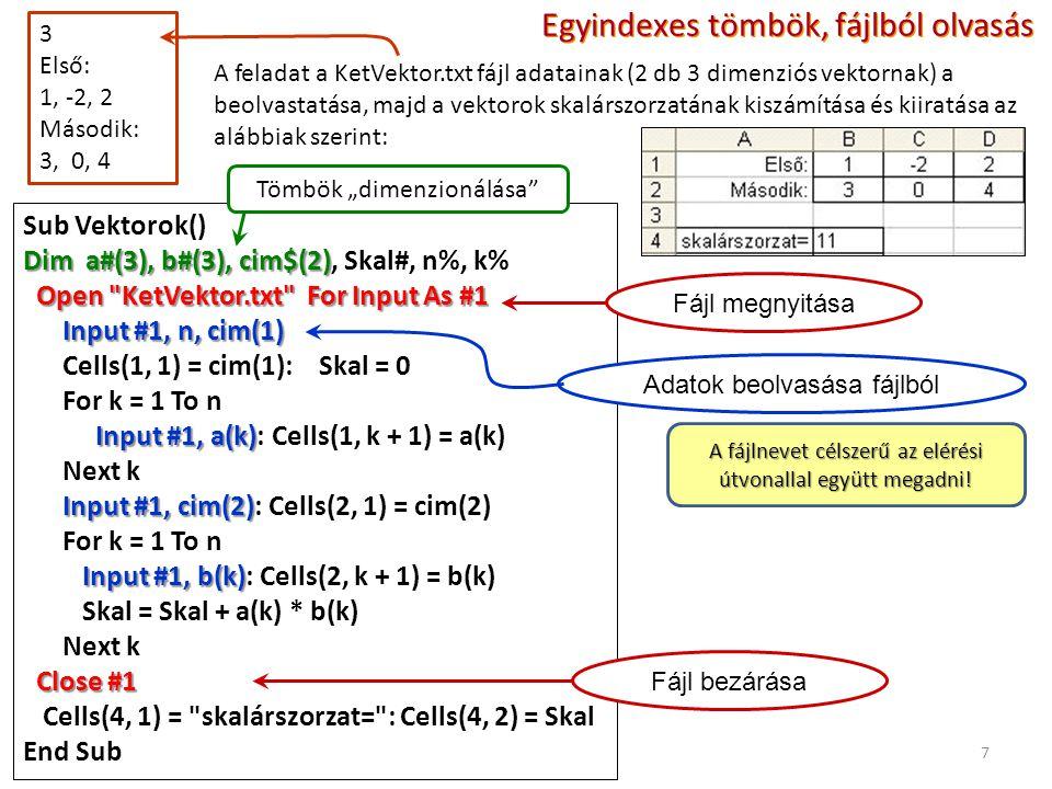 """7 3 Első: 1, -2, 2 Második: 3, 0, 4 Egyindexes tömbök, fájlból olvasás A feladat a KetVektor.txt fájl adatainak (2 db 3 dimenziós vektornak) a beolvastatása, majd a vektorok skalárszorzatának kiszámítása és kiiratása az alábbiak szerint: Sub Vektorok() Dim a#(3), b#(3), cim$(2) Dim a#(3), b#(3), cim$(2), Skal#, n%, k% Open KetVektor.txt For Input As #1 Input #1, n, cim(1) Cells(1, 1) = cim(1): Skal = 0 For k = 1 To n Input #1, a(k) Input #1, a(k): Cells(1, k + 1) = a(k) Next k Input #1, cim(2) Input #1, cim(2): Cells(2, 1) = cim(2) For k = 1 To n Input #1, b(k) Input #1, b(k): Cells(2, k + 1) = b(k) Skal = Skal + a(k) * b(k) Next k Close #1 Cells(4, 1) = skalárszorzat= : Cells(4, 2) = Skal End Sub Tömbök """"dimenzionálása Fájl megnyitásaFájl bezárása Adatok beolvasása fájlból A fájlnevet célszerű az elérési útvonallal együtt megadni!"""