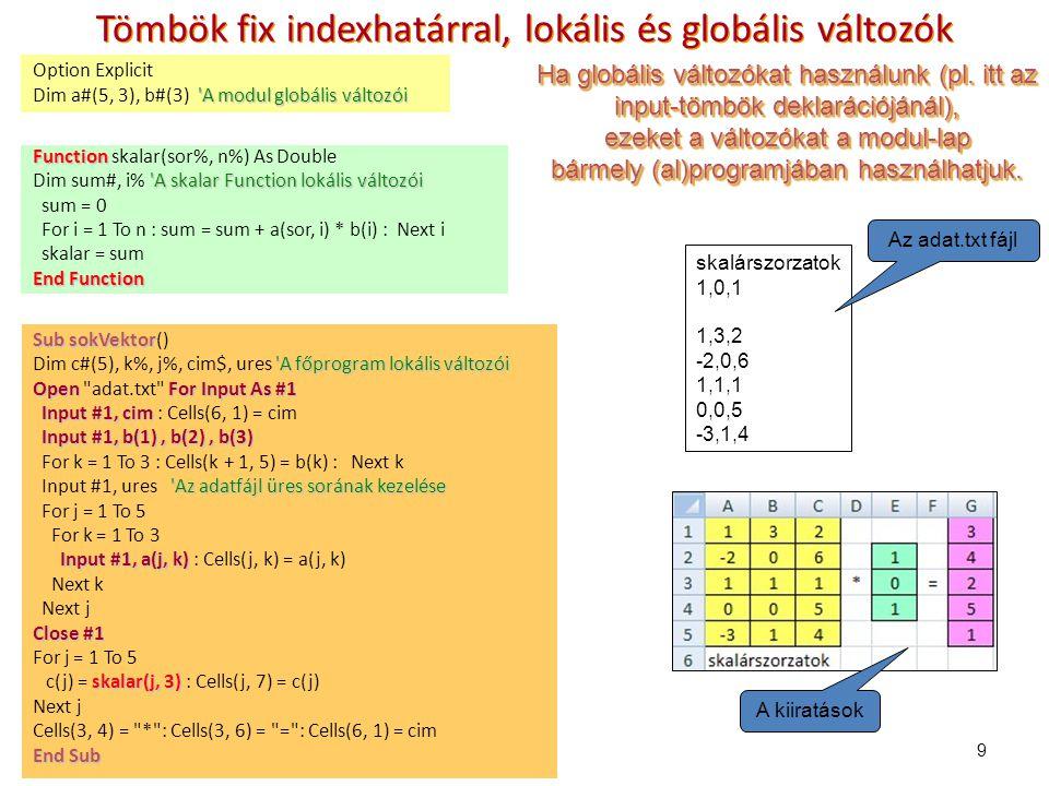 9 Tömbök fix indexhatárral, lokális és globális változók Option Explicit A modul globális változói Dim a#(5, 3), b#(3) A modul globális változói Function Function skalar(sor%, n%) As Double A skalar Function lokális változói Dim sum#, i% A skalar Function lokális változói sum = 0 For i = 1 To n : sum = sum + a(sor, i) * b(i) : Next i skalar = sum End Function Sub sokVektor Sub sokVektor() A főprogram lokális változói Dim c#(5), k%, j%, cim$, ures A főprogram lokális változói OpenFor Input As #1 Open adat.txt For Input As #1 Input #1, cim Input #1, cim : Cells(6, 1) = cim Input #1, b(1), b(2), b(3) For k = 1 To 3 : Cells(k + 1, 5) = b(k) : Next k Az adatfájl üres sorának kezelése Input #1, ures Az adatfájl üres sorának kezelése For j = 1 To 5 For k = 1 To 3 Input #1, a(j, k) Input #1, a(j, k) : Cells(j, k) = a(j, k) Next k Next j Close #1 For j = 1 To 5 skalar(j, 3) c(j) = skalar(j, 3) : Cells(j, 7) = c(j) Next j Cells(3, 4) = * : Cells(3, 6) = = : Cells(6, 1) = cim End Sub skalárszorzatok 1,0,1 1,3,2 -2,0,6 1,1,1 0,0,5 -3,1,4 Az adat.txt fájl A kiiratások Ha globális változókat használunk (pl.