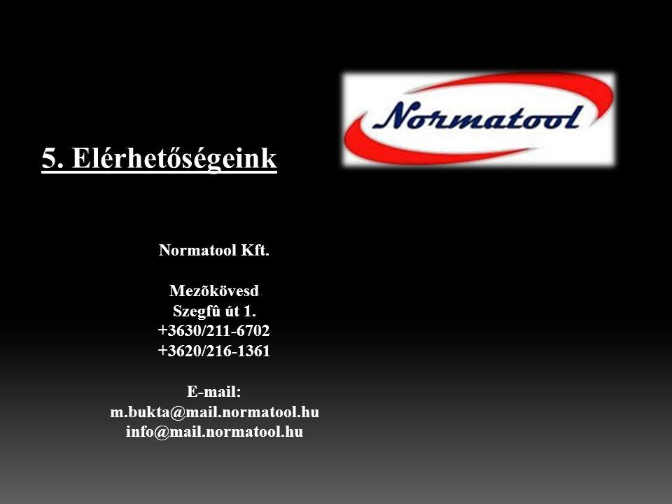 5. Elérhetőségeink Normatool Kft. Mezõkövesd Szegfû út 1. +3630/211-6702 +3620/216-1361 E-mail: m.bukta@mail.normatool.hu info@mail.normatool.hu