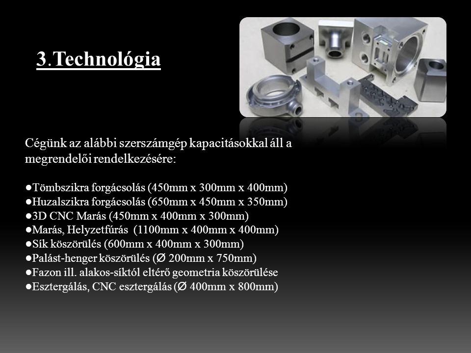 3.Technológia Cégünk az alábbi szerszámgép kapacitásokkal áll a megrendelői rendelkezésére: ●Tömbszikra forgácsolás (450mm x 300mm x 400mm) ●Huzalszikra forgácsolás (650mm x 450mm x 350mm) ●3D CNC Marás (450mm x 400mm x 300mm) ●Marás, Helyzetfúrás (1100mm x 400mm x 400mm) ●Sík köszörülés (600mm x 400mm x 300mm) ●Palást-henger köszörülés ( Ø 200mm x 750mm) ●Fazon ill.
