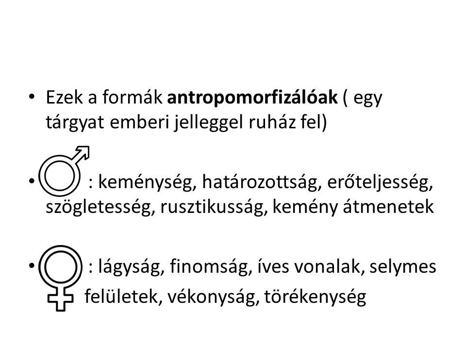 Ezek a formák antropomorfizálóak ( egy tárgyat emberi jelleggel ruház fel) : keménység, határozottság, erőteljesség, szögletesség, rusztikusság, kemén
