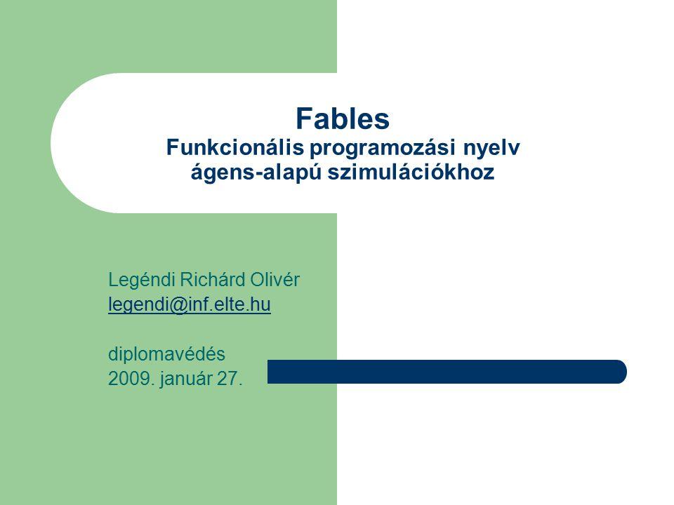 Fables Funkcionális programozási nyelv ágens-alapú szimulációkhoz Legéndi Richárd Olivér legendi@inf.elte.hu diplomavédés 2009.