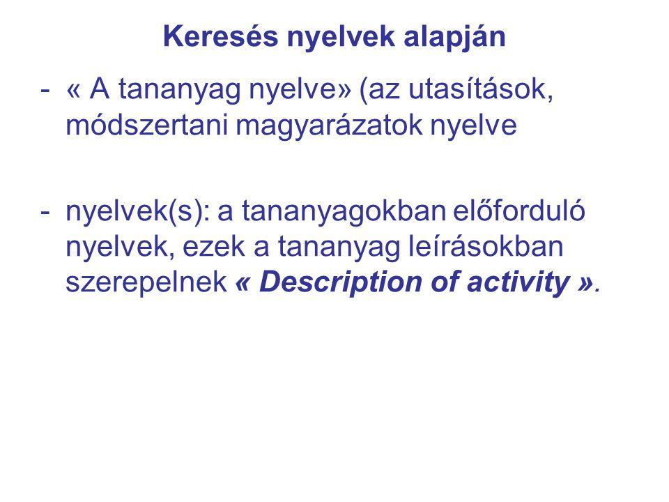 Keresés nyelvek alapján -« A tananyag nyelve» (az utasítások, módszertani magyarázatok nyelve -nyelvek(s): a tananyagokban előforduló nyelvek, ezek a tananyag leírásokban szerepelnek « Description of activity ».