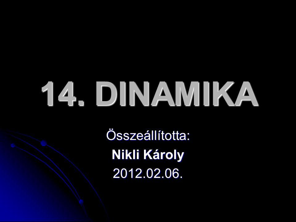 14. DINAMIKA Összeállította: Nikli Károly 2012.02.06.