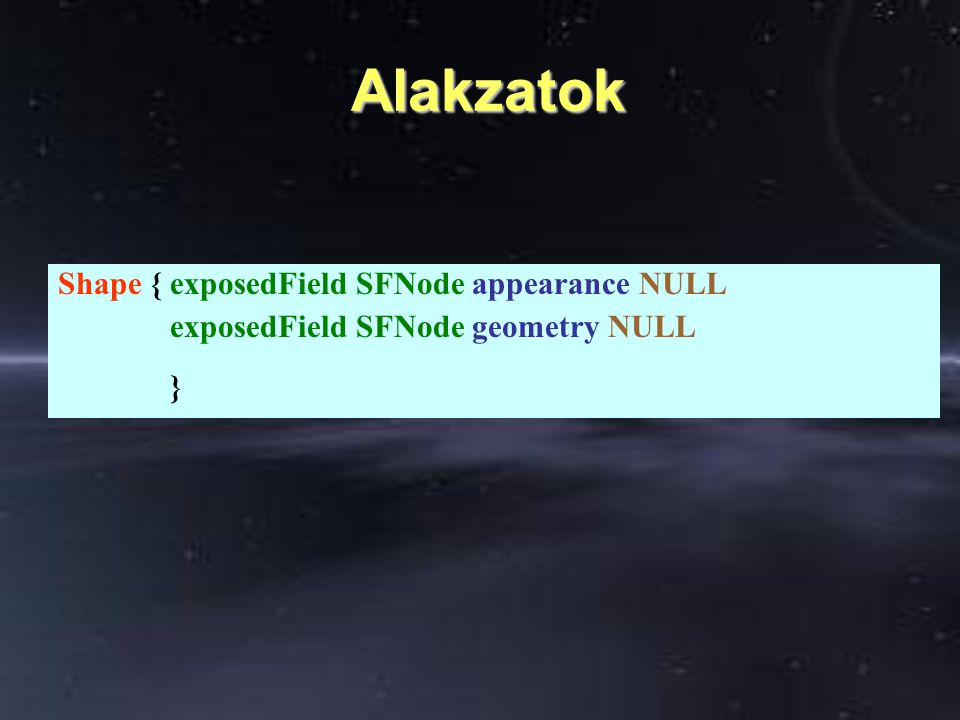 Alakzatok Alakzatok Shape { exposedField SFNode appearance NULL exposedField SFNode geometry NULL }
