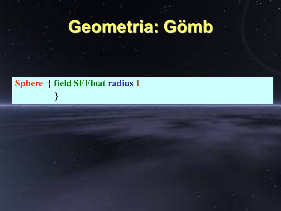 Geometria: Gömb Sphere { field SFFloat radius 1 }