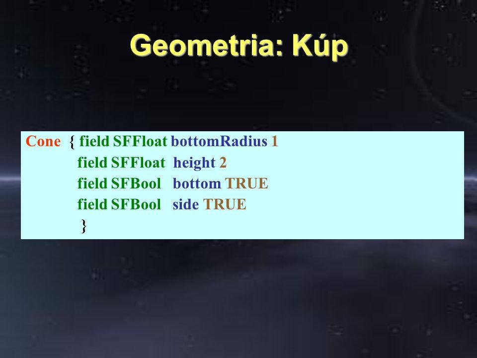 Geometria: Kúp Cone { field SFFloat bottomRadius 1 field SFFloat height 2 field SFBool bottom TRUE field SFBool side TRUE }