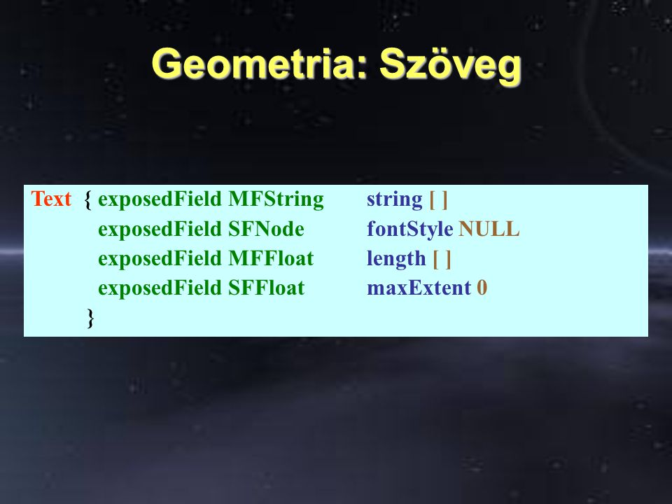 Geometria: Szöveg Text { exposedField MFString string [ ] exposedField SFNode fontStyle NULL exposedField MFFloat length [ ] exposedField SFFloatmaxExtent 0 }