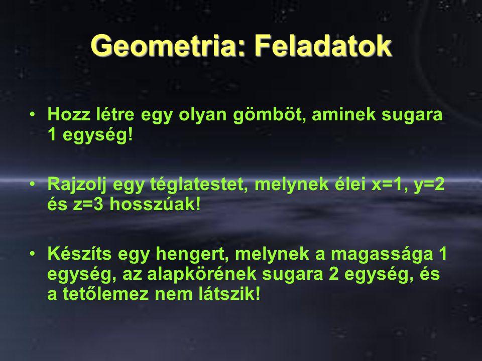 Geometria: Feladatok Hozz létre egy olyan gömböt, aminek sugara 1 egység! Rajzolj egy téglatestet, melynek élei x=1, y=2 és z=3 hosszúak! Készíts egy