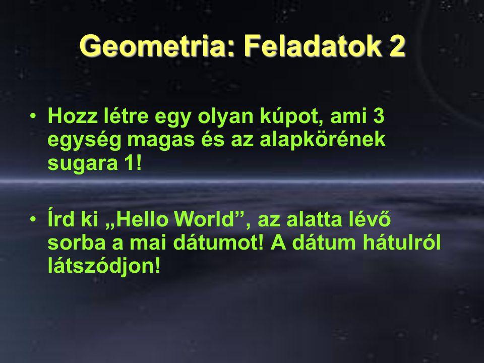 """Geometria: Feladatok 2 Hozz létre egy olyan kúpot, ami 3 egység magas és az alapkörének sugara 1! Írd ki """"Hello World"""", az alatta lévő sorba a mai dát"""
