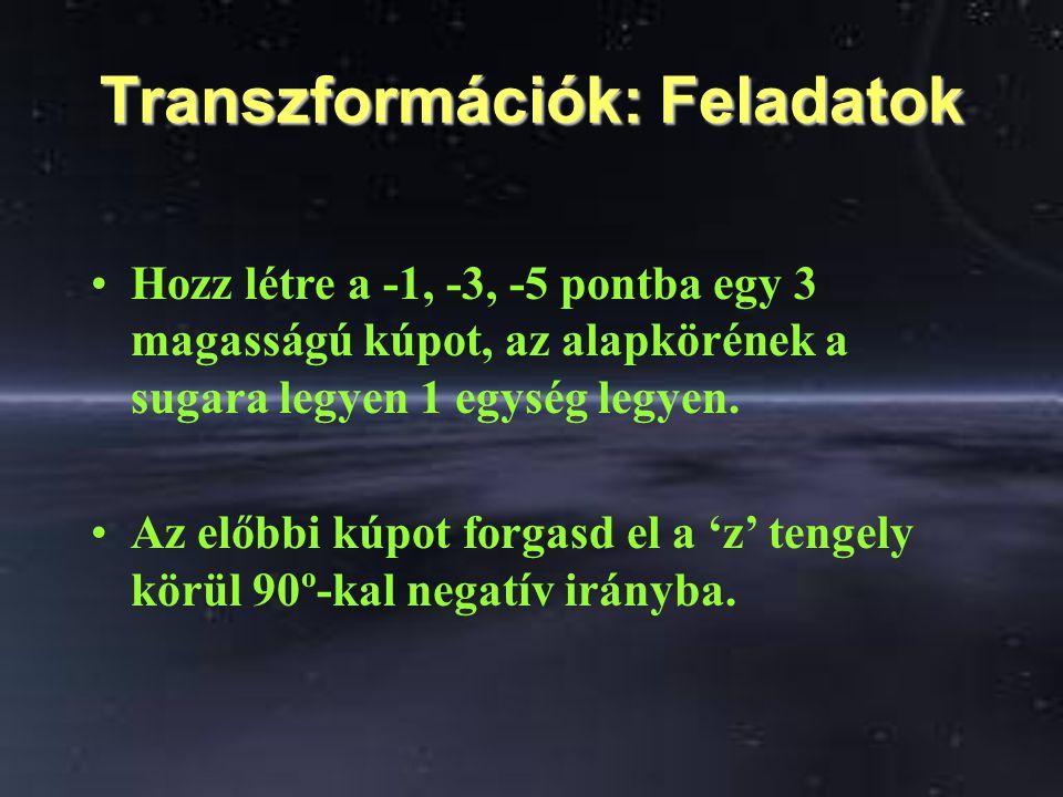 Transzformációk: Feladatok Hozz létre a -1, -3, -5 pontba egy 3 magasságú kúpot, az alapkörének a sugara legyen 1 egység legyen. Az előbbi kúpot forga