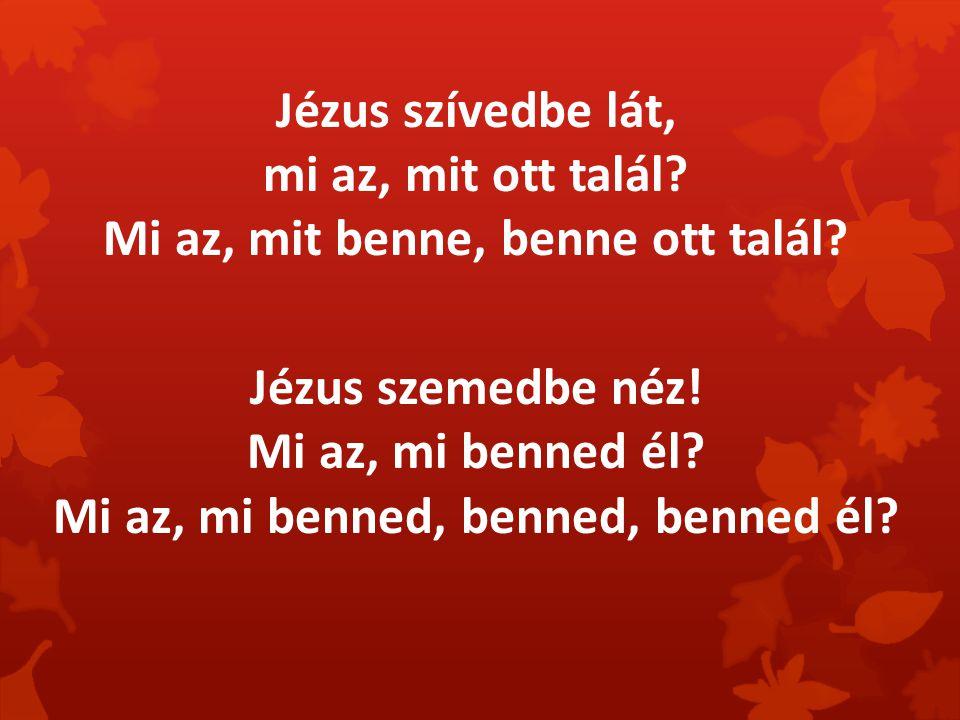 Jézus szívedbe lát, mi az, mit ott talál? Mi az, mit benne, benne ott talál? Jézus szemedbe néz! Mi az, mi benned él? Mi az, mi benned, benned, benned