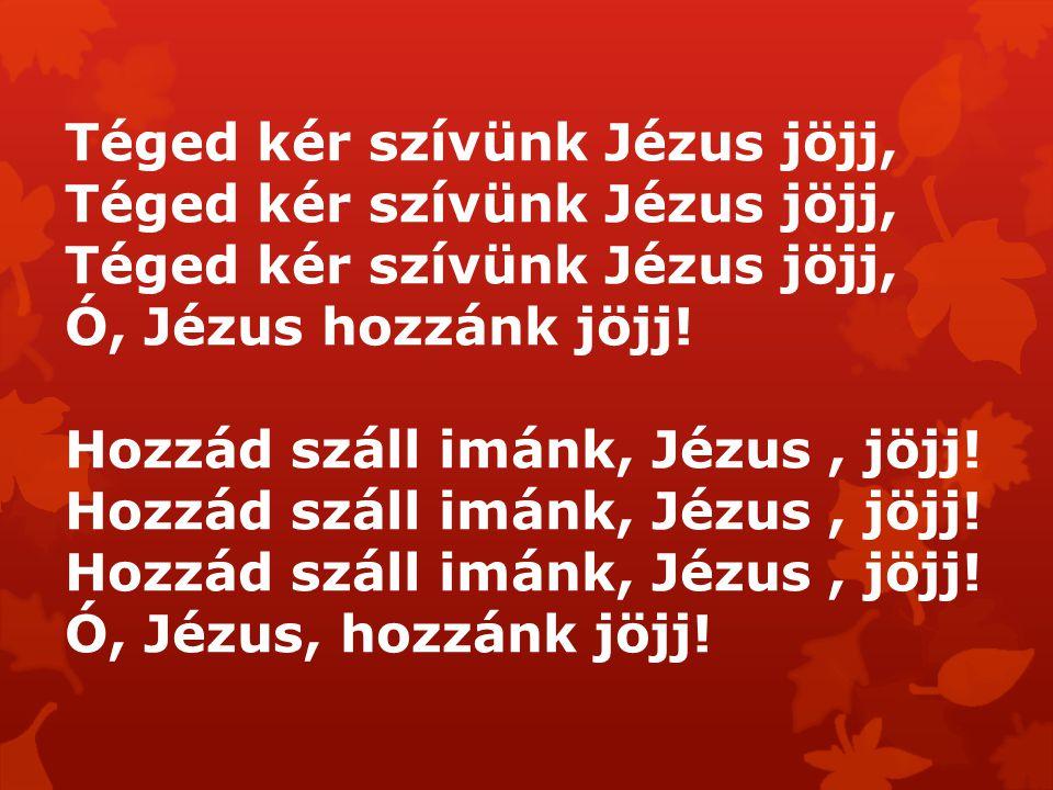 Téged kér szívünk Jézus jöjj, Ó, Jézus hozzánk jöjj! Hozzád száll imánk, Jézus, jöjj! Ó, Jézus, hozzánk jöjj!