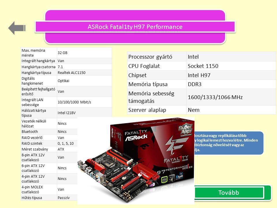 ASRock Fatal1ty H97 Performance Processzor gyártó Intel CPU Foglalat Socket 1150 Chipset Intel H97 Memória típusa DDR3 Memória sebesség támogatás 1600