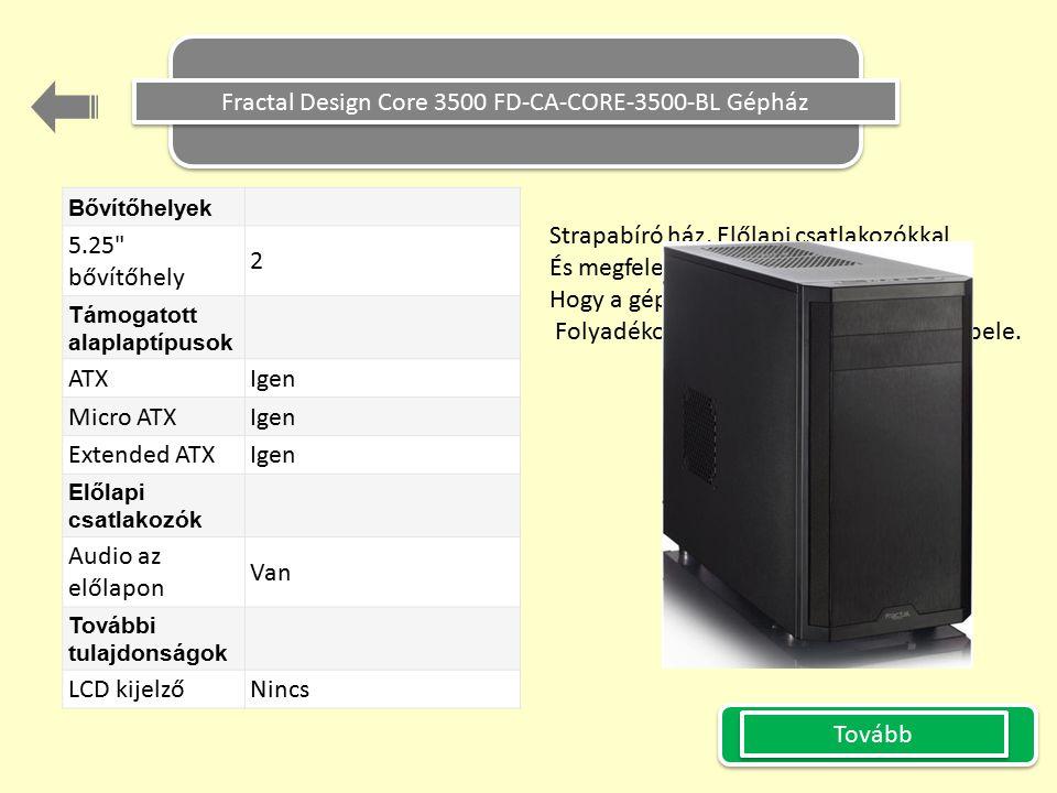 Fractal Design Core 3500 FD-CA-CORE-3500-BL Gépház Bővítőhelyek 5.25 bővítőhely 2 Támogatott alaplaptípusok ATX Igen Micro ATX Igen Extended ATX Igen Előlapi csatlakozók Audio az előlapon Van További tulajdonságok LCD kijelző Nincs Tovább Strapabíró ház, Előlapi csatlakozókkal És megfelelő hűtés szerelhető bele, Hogy a gép sose melegedjen fel.