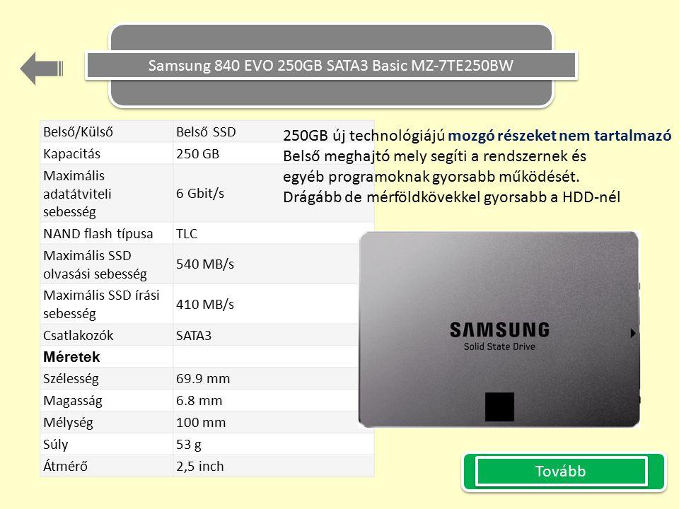 Samsung 840 EVO 250GB SATA3 Basic MZ-7TE250BW Belső/Külső Belső SSD Kapacitás 250 GB Maximális adatátviteli sebesség 6 Gbit/s NAND flash típusa TLC Maximális SSD olvasási sebesség 540 MB/s Maximális SSD írási sebesség 410 MB/s CsatlakozókSATA3 Méretek Szélesség 69.9 mm Magasság 6.8 mm Mélység 100 mm Súly 53 g Átmérő 2,5 inch Tovább 250GB új technológiájú mozgó részeket nem tartalmazó Belső meghajtó mely segíti a rendszernek és egyéb programoknak gyorsabb működését.