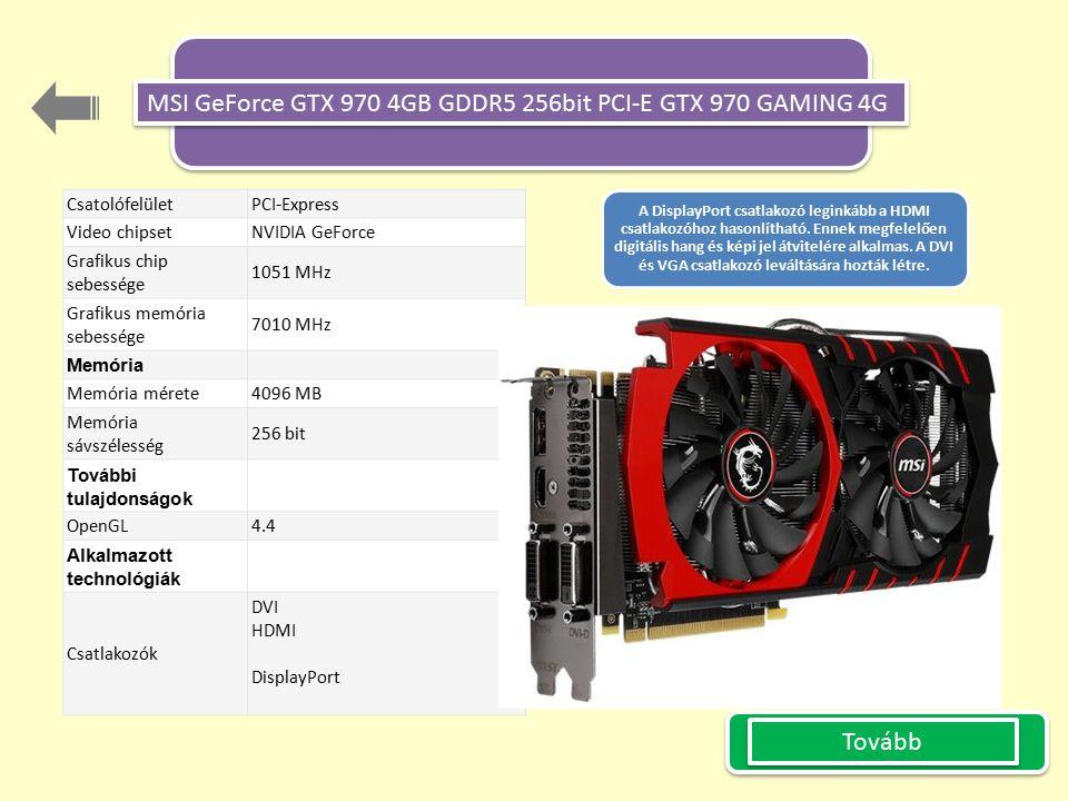 Tovább Csatolófelület PCI-Express Video chipset NVIDIA GeForce Grafikus chip sebessége 1051 MHz Grafikus memória sebessége 7010 MHz Memória Memória mérete 4096 MB Memória sávszélesség 256 bit További tulajdonságok OpenGL 4.4 Alkalmazott technológiák Csatlakozók DVI HDMI DisplayPort A DisplayPort csatlakozó leginkább a HDMI csatlakozóhoz hasonlítható.