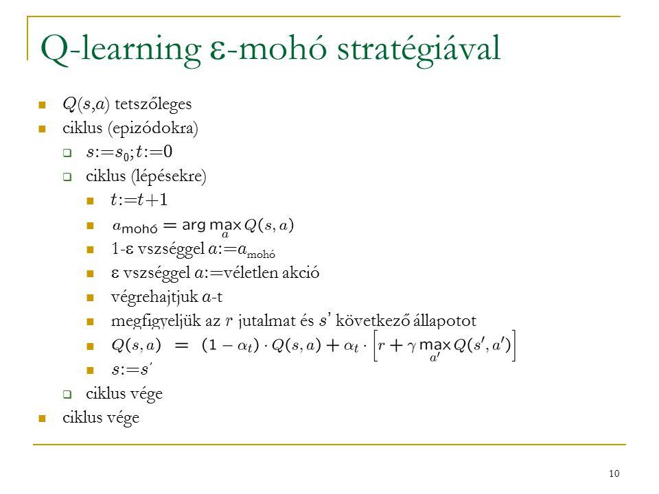 10 Q-learning  -mohó stratégiával Q ( s, a ) tetszőleges ciklus (epizódokra)  s:=s 0 ; t:=0  ciklus (lépésekre) t:=t+1 1-  vszséggel a:=a mohó  vszséggel a:= véletlen akció végrehajtjuk a -t megfigyeljük az r jutalmat és s ' következő állapotot s:=s '  ciklus vége ciklus vége