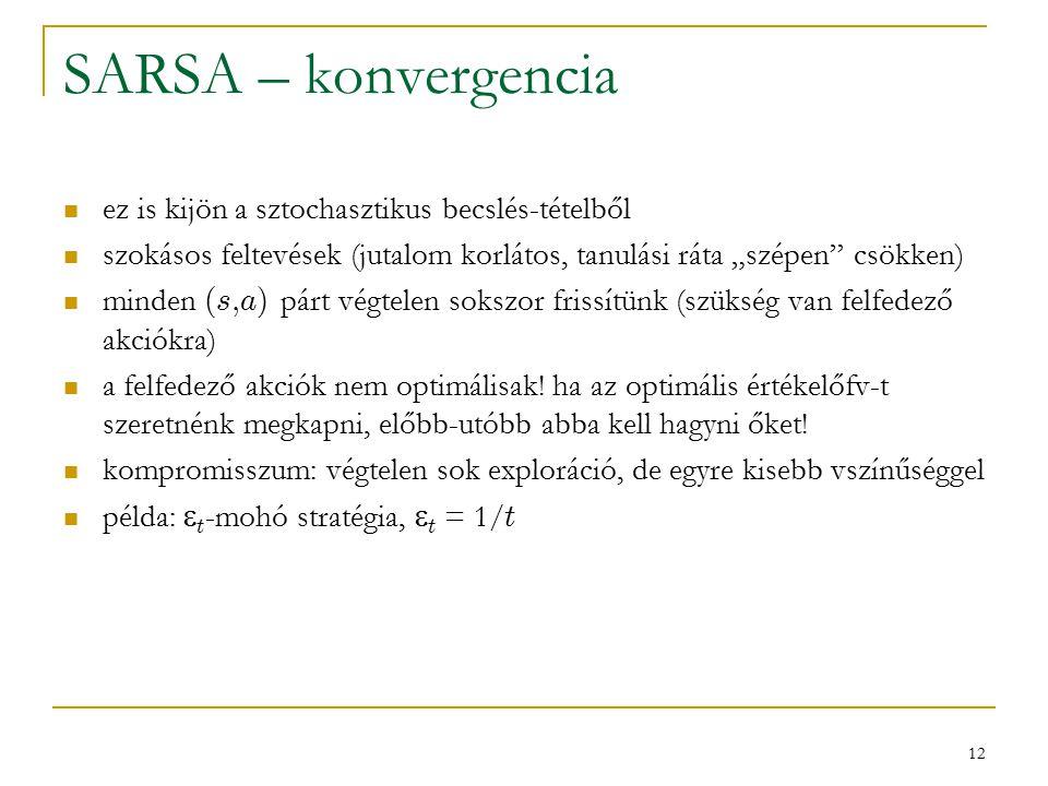 """12 SARSA – konvergencia ez is kijön a sztochasztikus becslés-tételből szokásos feltevések (jutalom korlátos, tanulási ráta """"szépen csökken) minden (s,a) párt végtelen sokszor frissítünk (szükség van felfedező akciókra) a felfedező akciók nem optimálisak."""