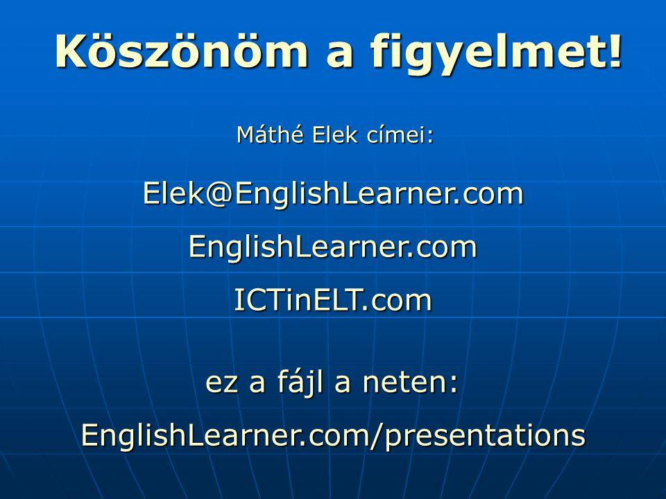 Máthé Elek címei: Elek@EnglishLearner.comEnglishLearner.comICTinELT.com ez a fájl a neten: EnglishLearner.com/presentations Köszönöm a figyelmet!